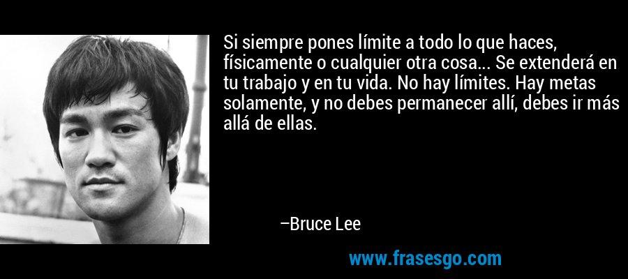 Si siempre pones límite a todo lo que haces, físicamente o cualquier otra cosa... Se extenderá en tu trabajo y en tu vida. No hay límites. Hay metas solamente, y no debes permanecer allí, debes ir más allá de ellas. – Bruce Lee