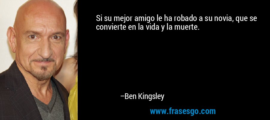 Si su mejor amigo le ha robado a su novia, que se convierte en la vida y la muerte. – Ben Kingsley