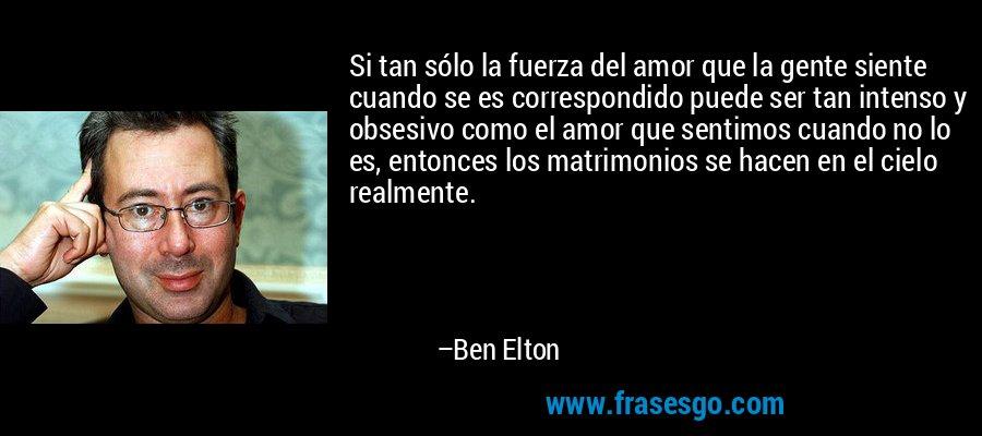 Si tan sólo la fuerza del amor que la gente siente cuando se es correspondido puede ser tan intenso y obsesivo como el amor que sentimos cuando no lo es, entonces los matrimonios se hacen en el cielo realmente. – Ben Elton