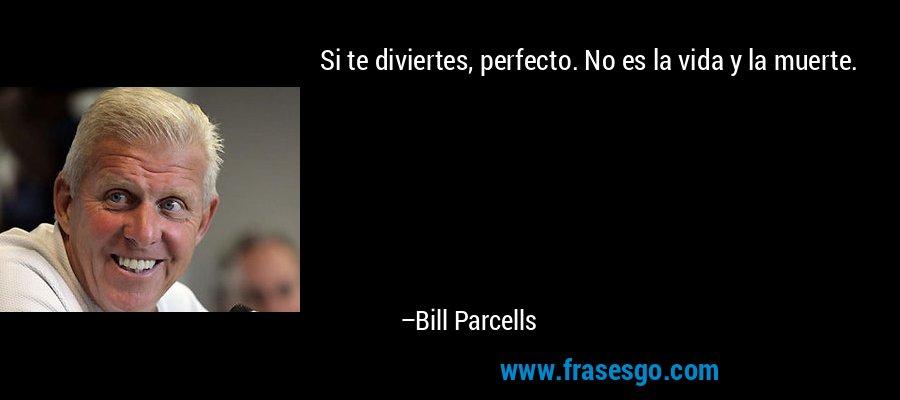 Si te diviertes, perfecto. No es la vida y la muerte. – Bill Parcells