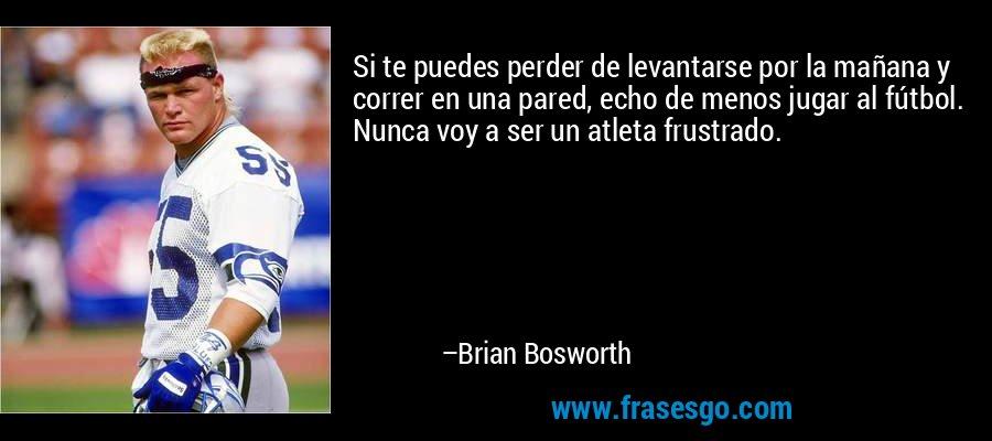 Si te puedes perder de levantarse por la mañana y correr en una pared, echo de menos jugar al fútbol. Nunca voy a ser un atleta frustrado. – Brian Bosworth