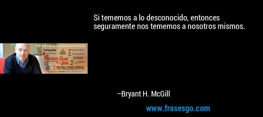 Si tememos a lo desconocido, entonces seguramente nos tememos a nosotros mismos. – Bryant H. McGill