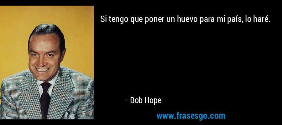Si tengo que poner un huevo para mi país, lo haré. – Bob Hope