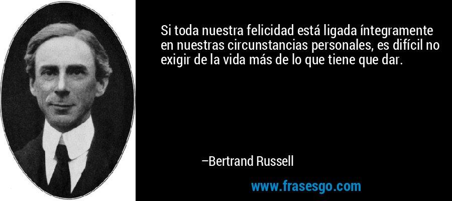 Si toda nuestra felicidad está ligada íntegramente en nuestras circunstancias personales, es difícil no exigir de la vida más de lo que tiene que dar. – Bertrand Russell