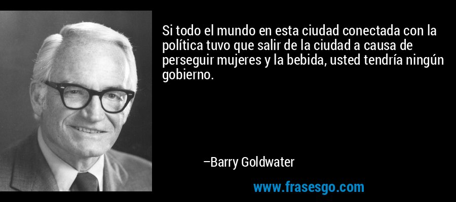 Si todo el mundo en esta ciudad conectada con la política tuvo que salir de la ciudad a causa de perseguir mujeres y la bebida, usted tendría ningún gobierno. – Barry Goldwater