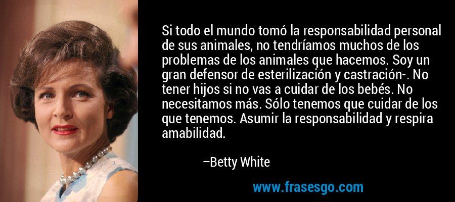 Si todo el mundo tomó la responsabilidad personal de sus animales, no tendríamos muchos de los problemas de los animales que hacemos. Soy un gran defensor de esterilización y castración-. No tener hijos si no vas a cuidar de los bebés. No necesitamos más. Sólo tenemos que cuidar de los que tenemos. Asumir la responsabilidad y respira amabilidad. – Betty White