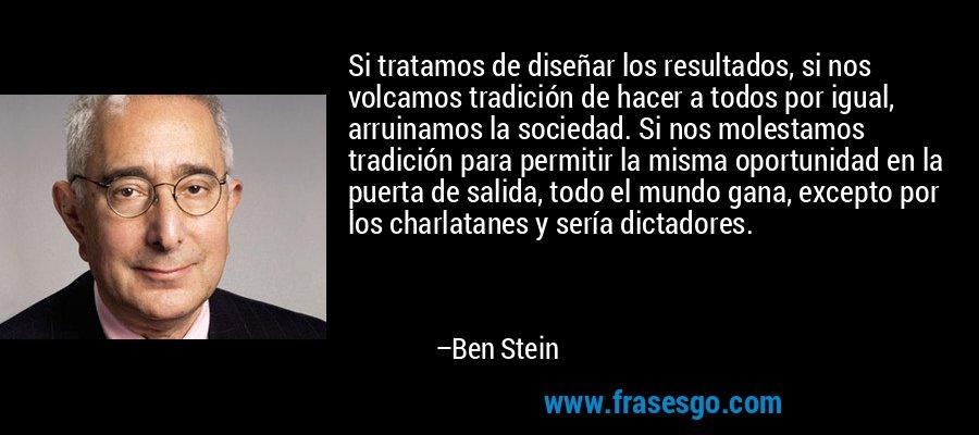 Si tratamos de diseñar los resultados, si nos volcamos tradición de hacer a todos por igual, arruinamos la sociedad. Si nos molestamos tradición para permitir la misma oportunidad en la puerta de salida, todo el mundo gana, excepto por los charlatanes y sería dictadores. – Ben Stein