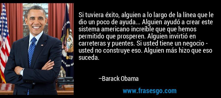 Si tuviera éxito, alguien a lo largo de la línea que le dio un poco de ayuda... Alguien ayudó a crear este sistema americano increíble que que hemos permitido que prosperen. Alguien invirtió en carreteras y puentes. Si usted tiene un negocio - usted no construye eso. Alguien más hizo que eso suceda. – Barack Obama