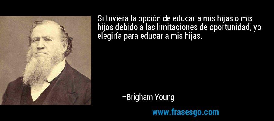 Si tuviera la opción de educar a mis hijas o mis hijos debido a las limitaciones de oportunidad, yo elegiría para educar a mis hijas. – Brigham Young