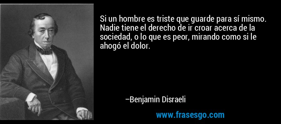Si un hombre es triste que guarde para sí mismo. Nadie tiene el derecho de ir croar acerca de la sociedad, o lo que es peor, mirando como si le ahogó el dolor. – Benjamin Disraeli