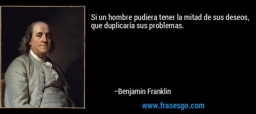 Si un hombre pudiera tener la mitad de sus deseos, que duplicaría sus problemas. – Benjamin Franklin