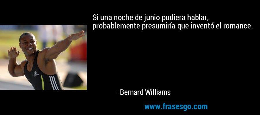 Si una noche de junio pudiera hablar, probablemente presumiría que inventó el romance. – Bernard Williams