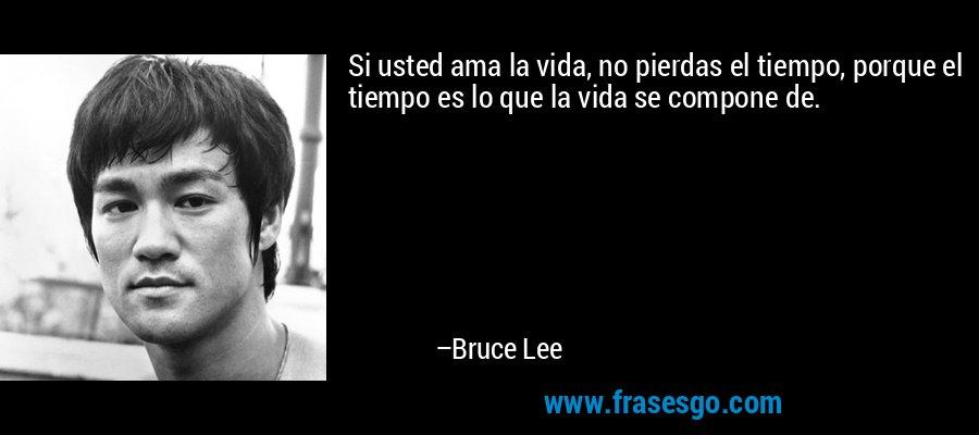Si usted ama la vida, no pierdas el tiempo, porque el tiempo es lo que la vida se compone de. – Bruce Lee