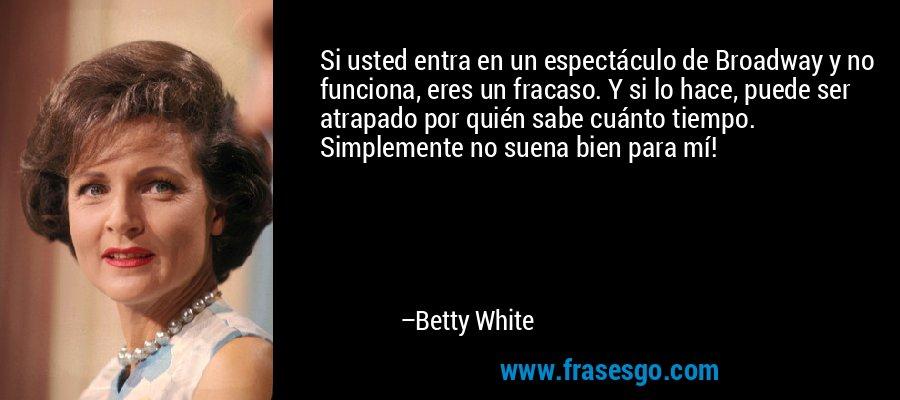 Si usted entra en un espectáculo de Broadway y no funciona, eres un fracaso. Y si lo hace, puede ser atrapado por quién sabe cuánto tiempo. Simplemente no suena bien para mí! – Betty White