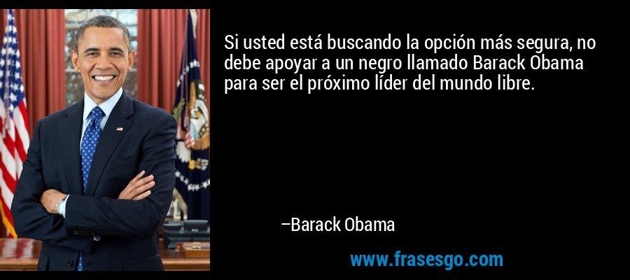 Si usted está buscando la opción más segura, no debe apoyar a un negro llamado Barack Obama para ser el próximo líder del mundo libre. – Barack Obama