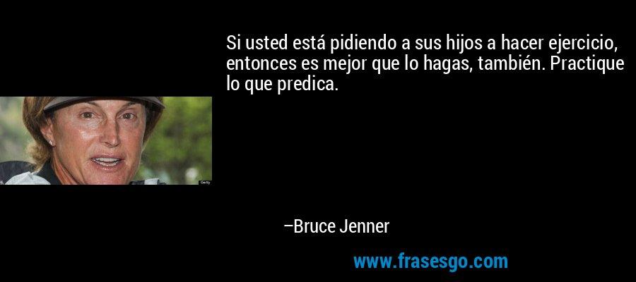 Si usted está pidiendo a sus hijos a hacer ejercicio, entonces es mejor que lo hagas, también. Practique lo que predica. – Bruce Jenner