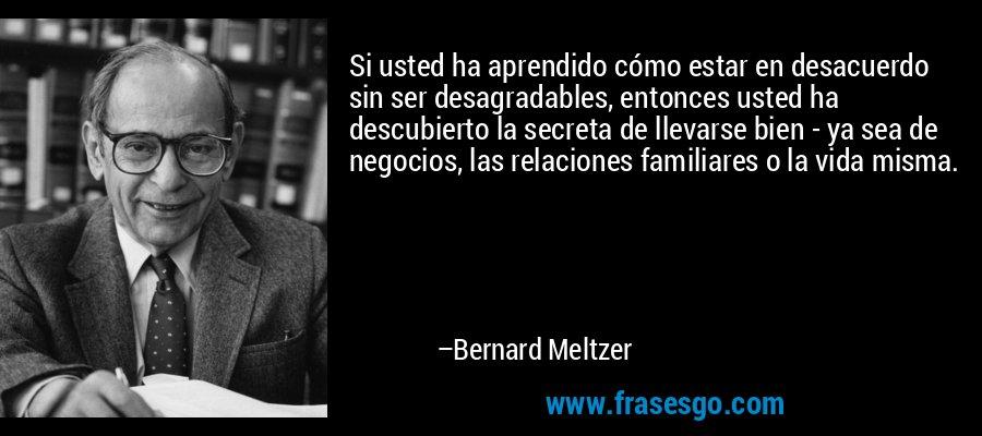 Si usted ha aprendido cómo estar en desacuerdo sin ser desagradables, entonces usted ha descubierto la secreta de llevarse bien - ya sea de negocios, las relaciones familiares o la vida misma. – Bernard Meltzer