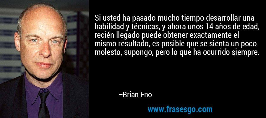Si usted ha pasado mucho tiempo desarrollar una habilidad y técnicas, y ahora unos 14 años de edad, recién llegado puede obtener exactamente el mismo resultado, es posible que se sienta un poco molesto, supongo, pero lo que ha ocurrido siempre. – Brian Eno