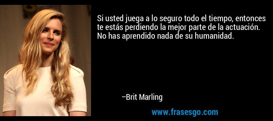 Si usted juega a lo seguro todo el tiempo, entonces te estás perdiendo la mejor parte de la actuación. No has aprendido nada de su humanidad. – Brit Marling
