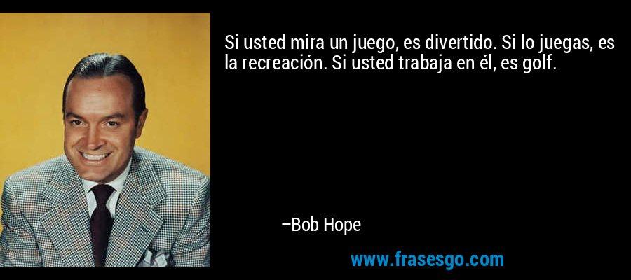 Si usted mira un juego, es divertido. Si lo juegas, es la recreación. Si usted trabaja en él, es golf. – Bob Hope