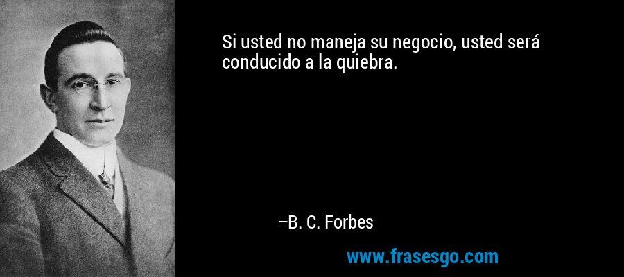 Si usted no maneja su negocio, usted será conducido a la quiebra. – B. C. Forbes