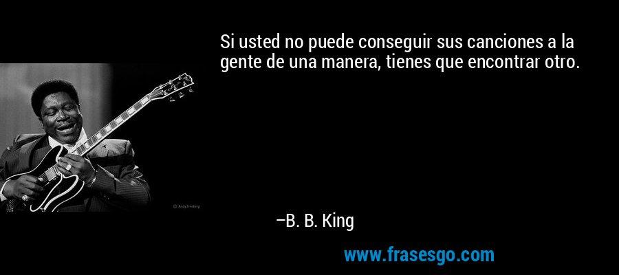 Si usted no puede conseguir sus canciones a la gente de una manera, tienes que encontrar otro. – B. B. King