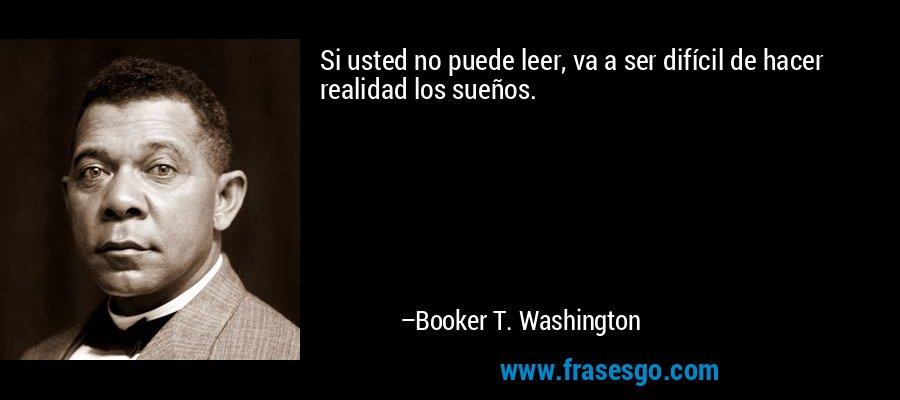 Si usted no puede leer, va a ser difícil de hacer realidad los sueños. – Booker T. Washington