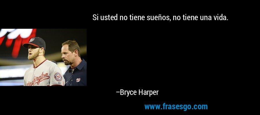 Si usted no tiene sueños, no tiene una vida. – Bryce Harper