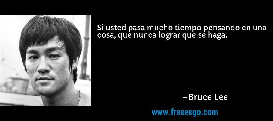 Si usted pasa mucho tiempo pensando en una cosa, que nunca lograr que se haga. – Bruce Lee