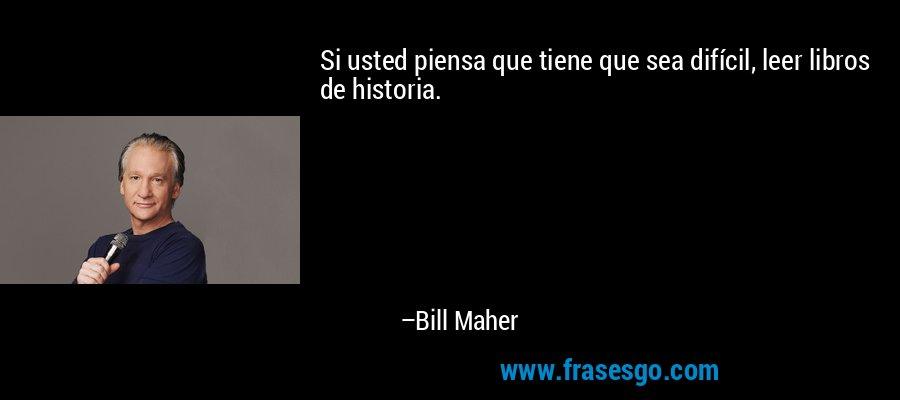 Si usted piensa que tiene que sea difícil, leer libros de historia. – Bill Maher