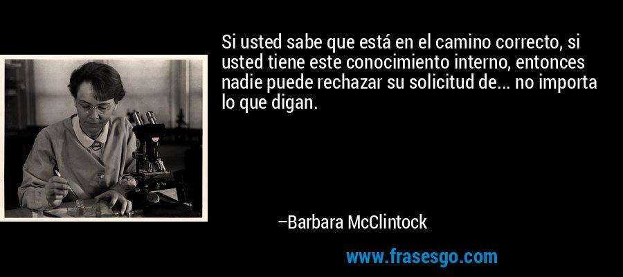 Si usted sabe que está en el camino correcto, si usted tiene este conocimiento interno, entonces nadie puede rechazar su solicitud de... no importa lo que digan. – Barbara McClintock