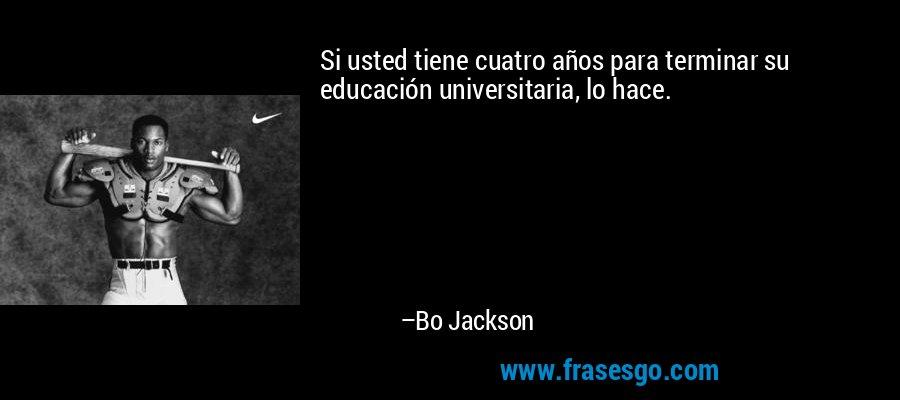Si usted tiene cuatro años para terminar su educación universitaria, lo hace. – Bo Jackson