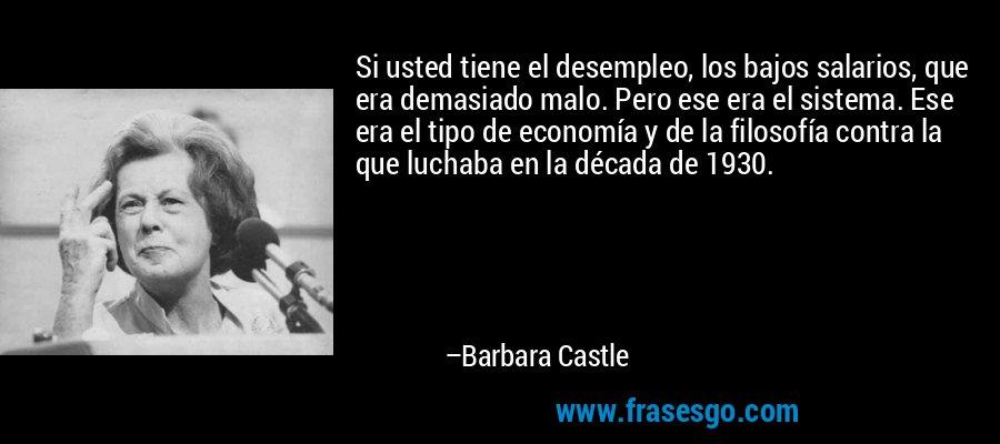 Si usted tiene el desempleo, los bajos salarios, que era demasiado malo. Pero ese era el sistema. Ese era el tipo de economía y de la filosofía contra la que luchaba en la década de 1930. – Barbara Castle