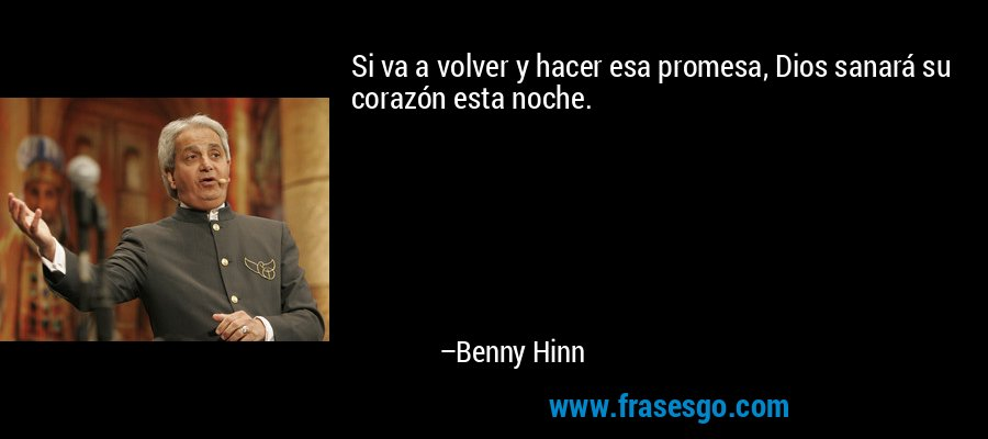 Si va a volver y hacer esa promesa, Dios sanará su corazón esta noche. – Benny Hinn