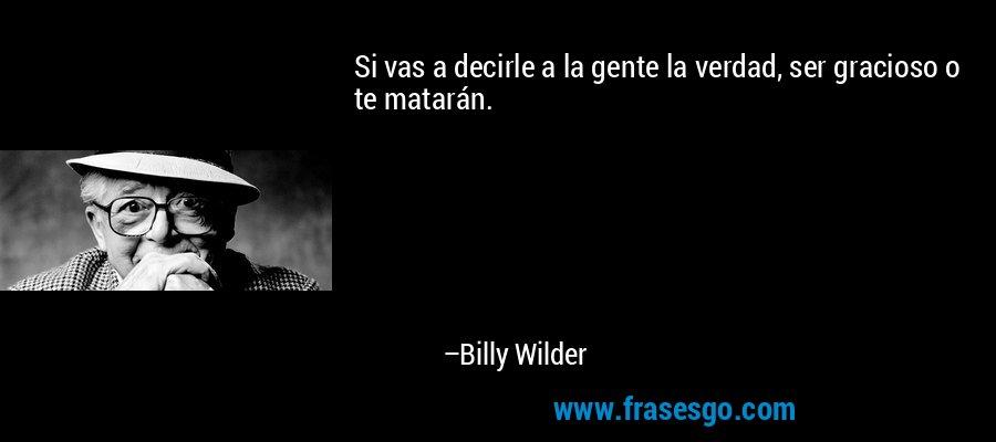 Si vas a decirle a la gente la verdad, ser gracioso o te matarán. – Billy Wilder