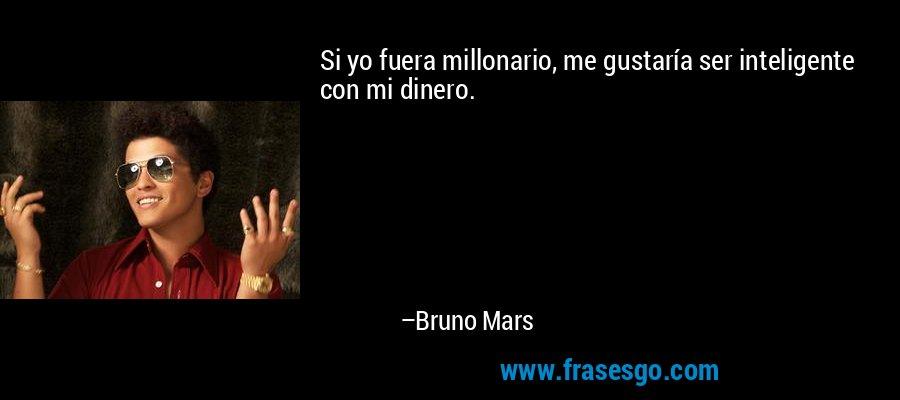 Si yo fuera millonario, me gustaría ser inteligente con mi dinero. – Bruno Mars