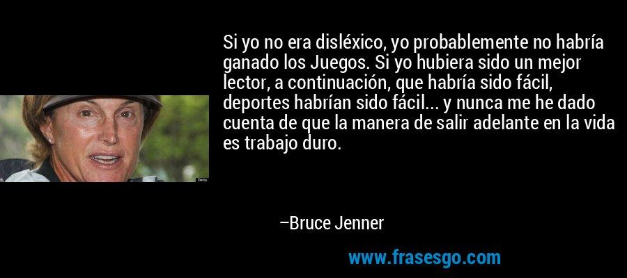 Si yo no era disléxico, yo probablemente no habría ganado los Juegos. Si yo hubiera sido un mejor lector, a continuación, que habría sido fácil, deportes habrían sido fácil... y nunca me he dado cuenta de que la manera de salir adelante en la vida es trabajo duro. – Bruce Jenner