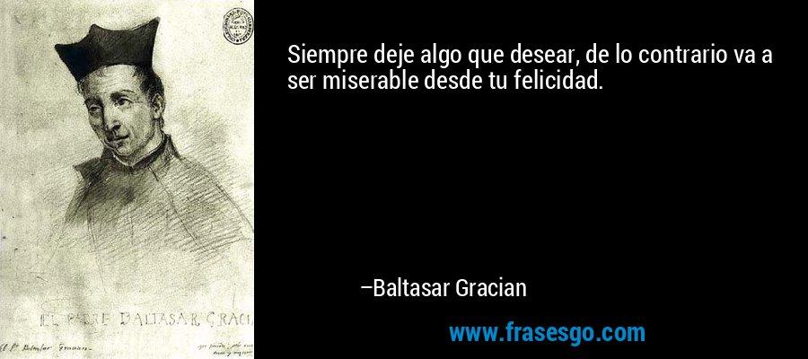 Siempre deje algo que desear, de lo contrario va a ser miserable desde tu felicidad. – Baltasar Gracian