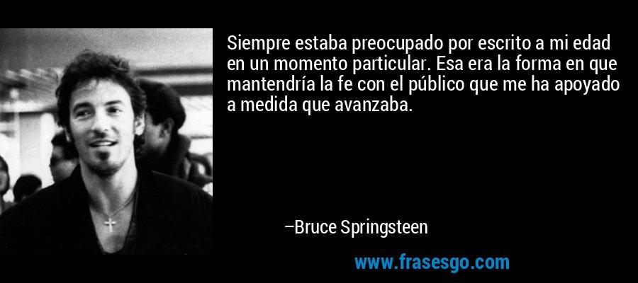 Siempre estaba preocupado por escrito a mi edad en un momento particular. Esa era la forma en que mantendría la fe con el público que me ha apoyado a medida que avanzaba. – Bruce Springsteen