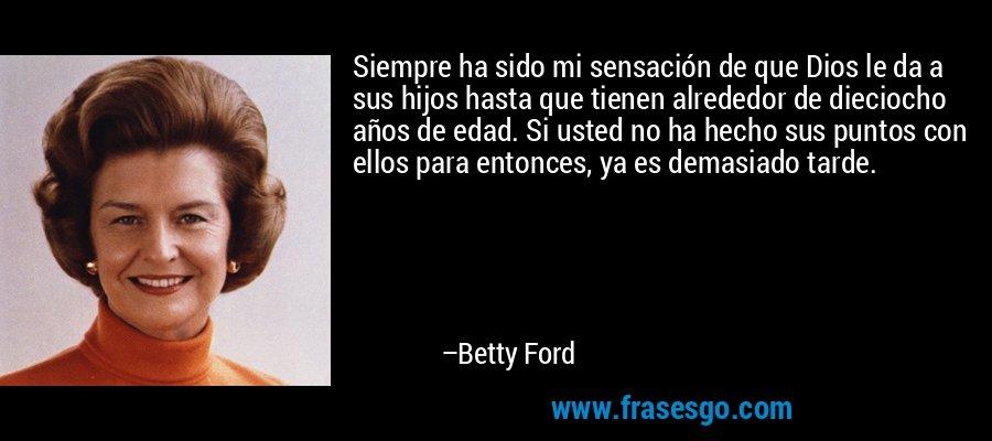 Siempre ha sido mi sensación de que Dios le da a sus hijos hasta que tienen alrededor de dieciocho años de edad. Si usted no ha hecho sus puntos con ellos para entonces, ya es demasiado tarde. – Betty Ford