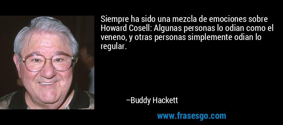 Siempre ha sido una mezcla de emociones sobre Howard Cosell: Algunas personas lo odian como el veneno, y otras personas simplemente odian lo regular. – Buddy Hackett