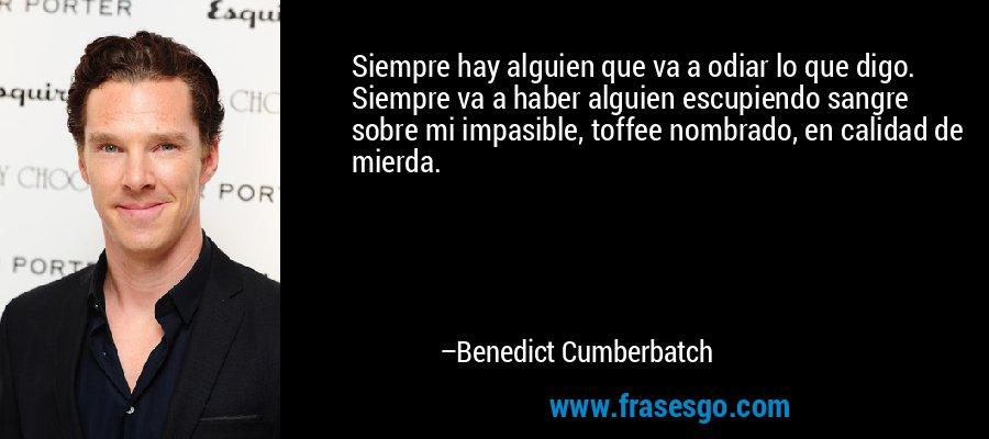 Siempre hay alguien que va a odiar lo que digo. Siempre va a haber alguien escupiendo sangre sobre mi impasible, toffee nombrado, en calidad de mierda. – Benedict Cumberbatch