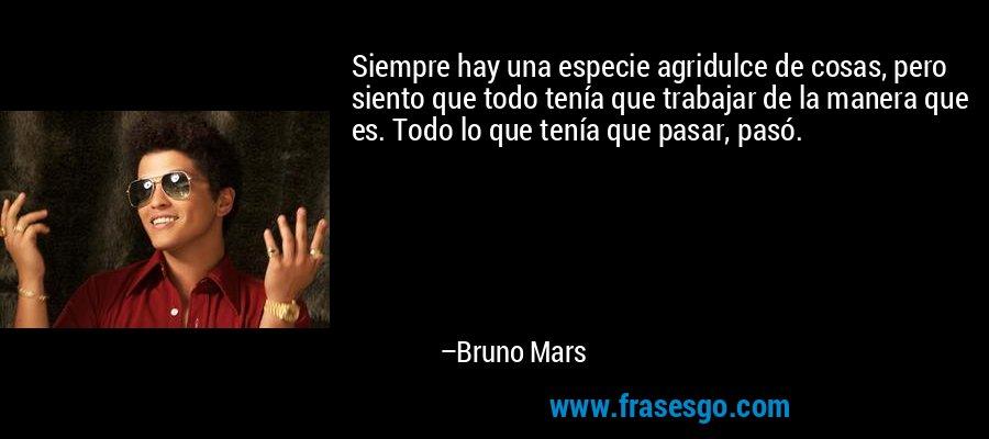 Siempre hay una especie agridulce de cosas, pero siento que todo tenía que trabajar de la manera que es. Todo lo que tenía que pasar, pasó. – Bruno Mars