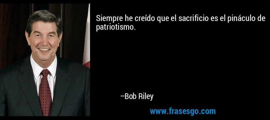Siempre he creído que el sacrificio es el pináculo de patriotismo. – Bob Riley