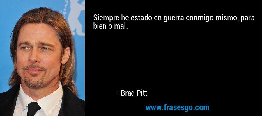 Siempre he estado en guerra conmigo mismo, para bien o mal. – Brad Pitt