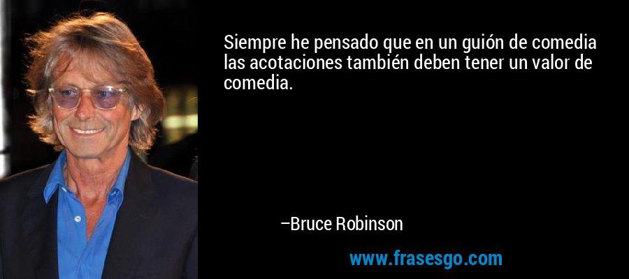 Siempre he pensado que en un guión de comedia las acotaciones también deben tener un valor de comedia. – Bruce Robinson