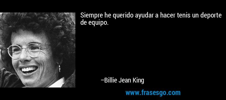 Siempre he querido ayudar a hacer tenis un deporte de equipo. – Billie Jean King