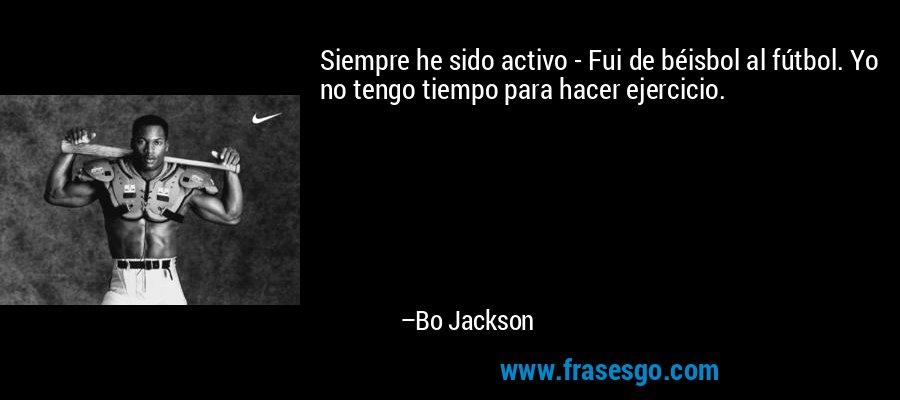 Siempre he sido activo - Fui de béisbol al fútbol. Yo no tengo tiempo para hacer ejercicio. – Bo Jackson