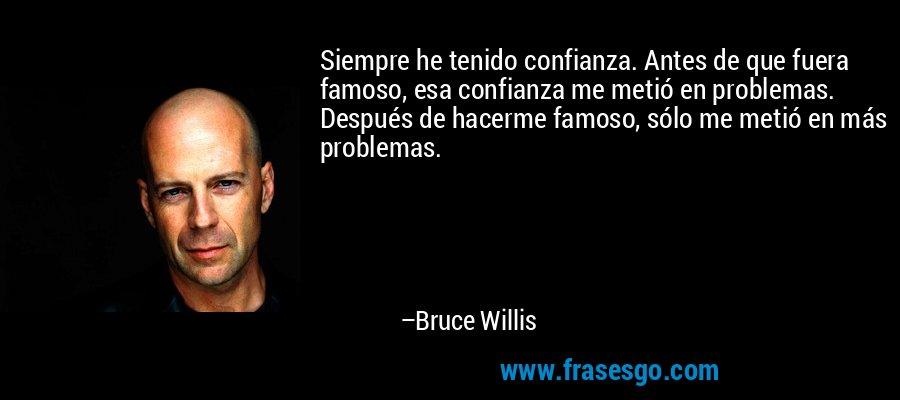 Siempre he tenido confianza. Antes de que fuera famoso, esa confianza me metió en problemas. Después de hacerme famoso, sólo me metió en más problemas. – Bruce Willis
