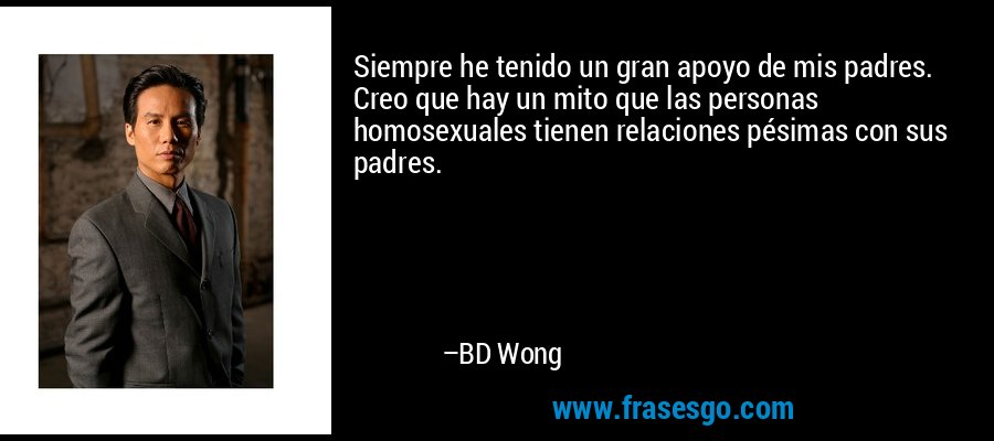 Siempre he tenido un gran apoyo de mis padres. Creo que hay un mito que las personas homosexuales tienen relaciones pésimas con sus padres. – BD Wong